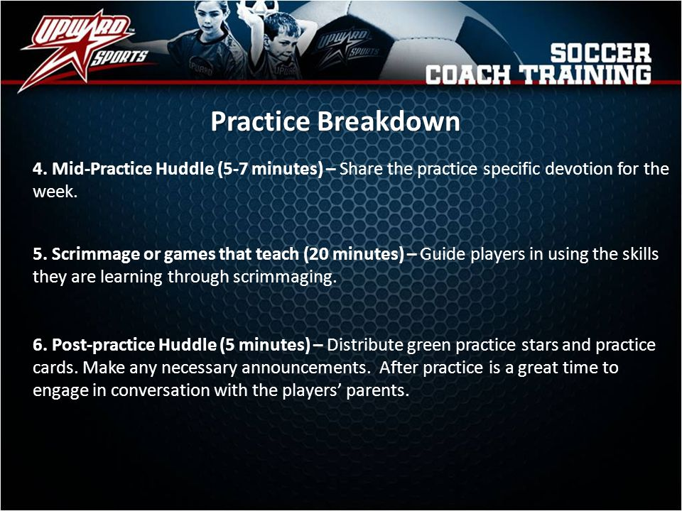 Practice Breakdown 4. Mid-Practice Huddle (5-7 minutes) – Share the practice specific devotion for the week.