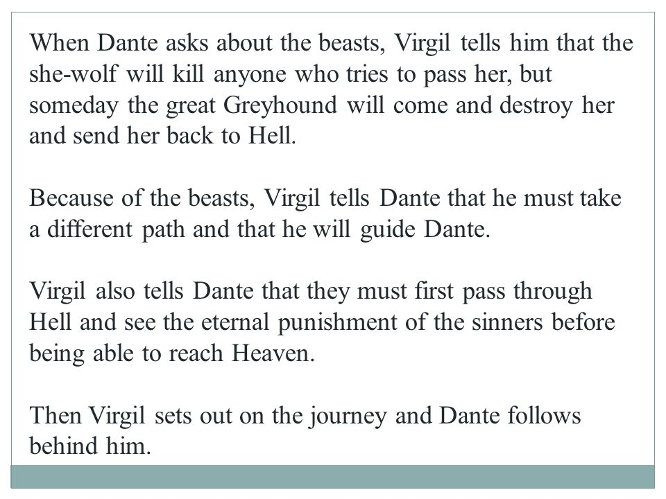 When Dante asks about the beasts, Virgil tells him that the she-wolf will kill anyone who tries to pass her, but someday the great Greyhound will come and destroy her and send her back to Hell.