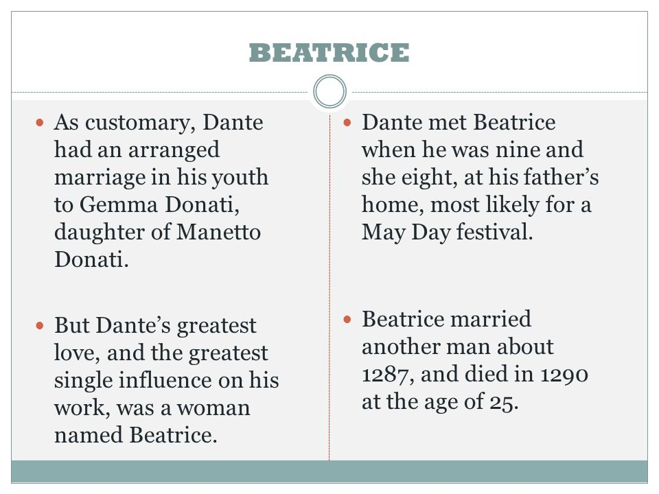 BEATRICE As customary, Dante had an arranged marriage in his youth to Gemma Donati, daughter of Manetto Donati.