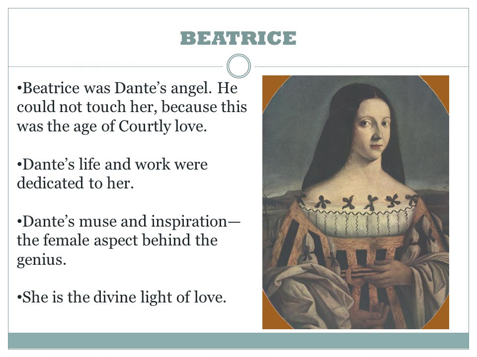 BEATRICE Beatrice was Dante's angel. He could not touch her, because this was the age of Courtly love.