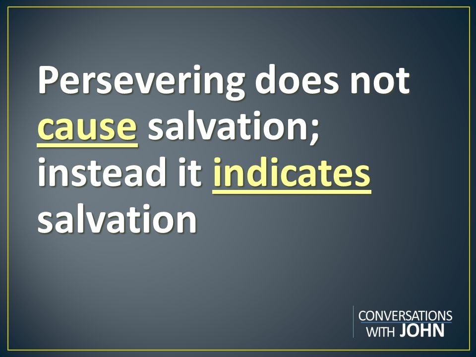 Persevering does not cause salvation; instead it indicates salvation