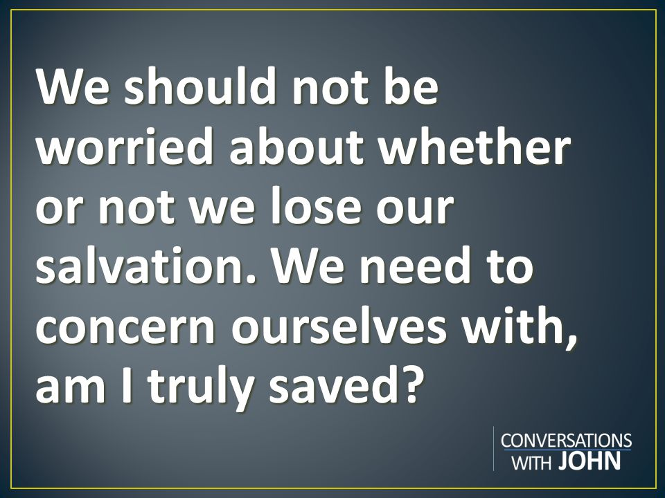 We should not be worried about whether or not we lose our salvation