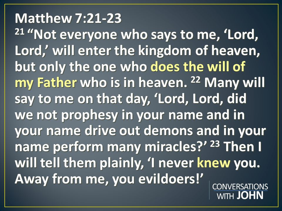 Matthew 7:21-23 21 Not everyone who says to me, 'Lord, Lord,' will enter the kingdom of heaven, but only the one who does the will of my Father who is in heaven.
