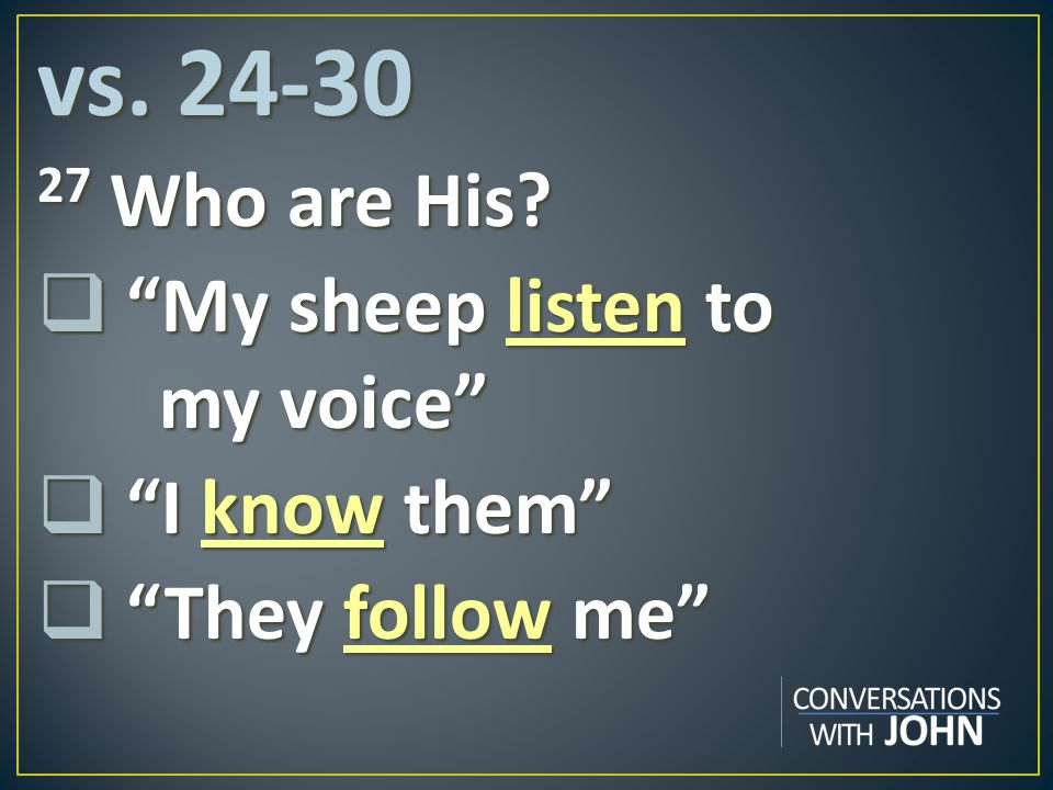 vs. 24-30 27 Who are His My sheep listen to my voice I know them