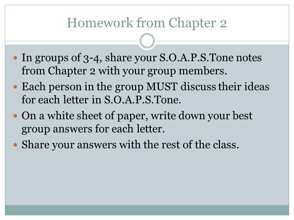 Homework from Chapter 2 In groups of 3-4, share your S.O.A.P.S.Tone notes from Chapter 2 with your group members.