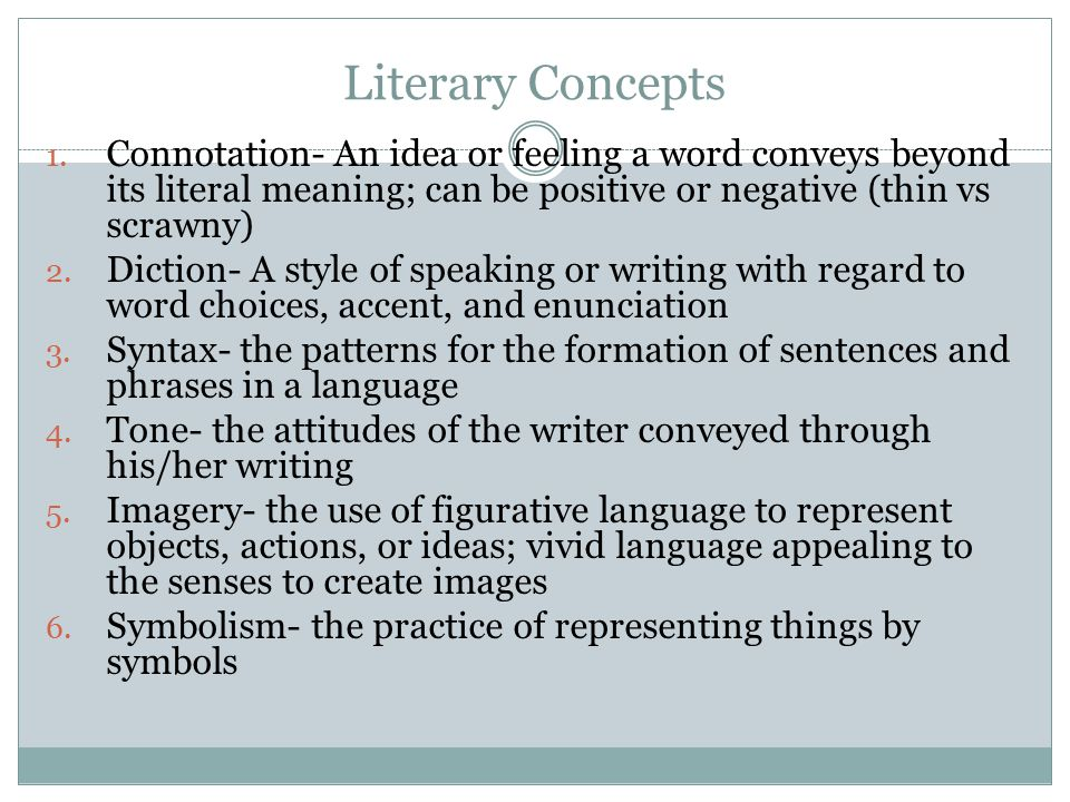 Literary Concepts Connotation- An idea or feeling a word conveys beyond its literal meaning; can be positive or negative (thin vs scrawny)