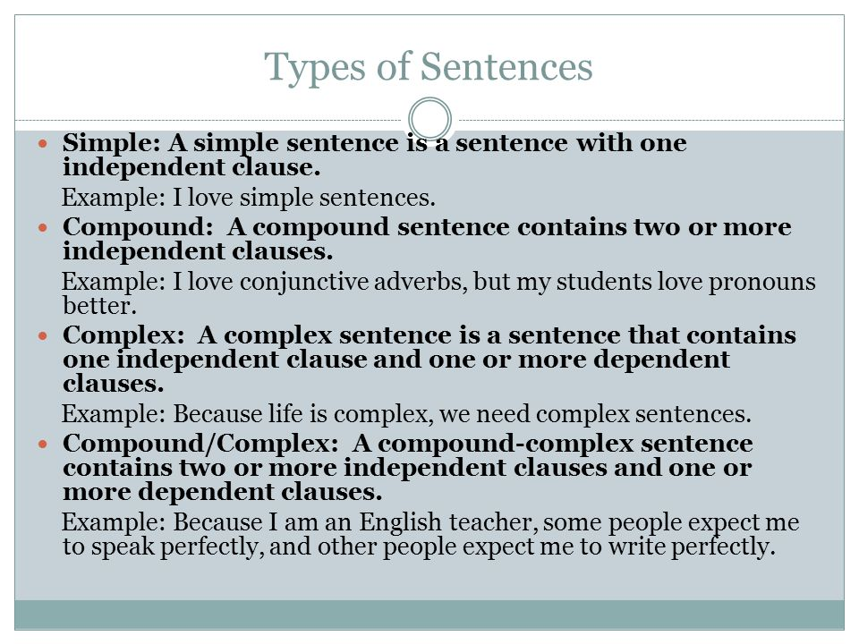 Types of Sentences Simple: A simple sentence is a sentence with one independent clause. Example: I love simple sentences.