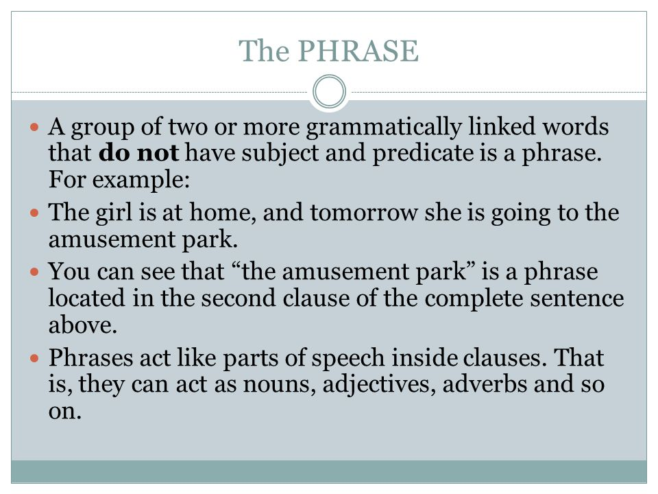 The PHRASE A group of two or more grammatically linked words that do not have subject and predicate is a phrase. For example: