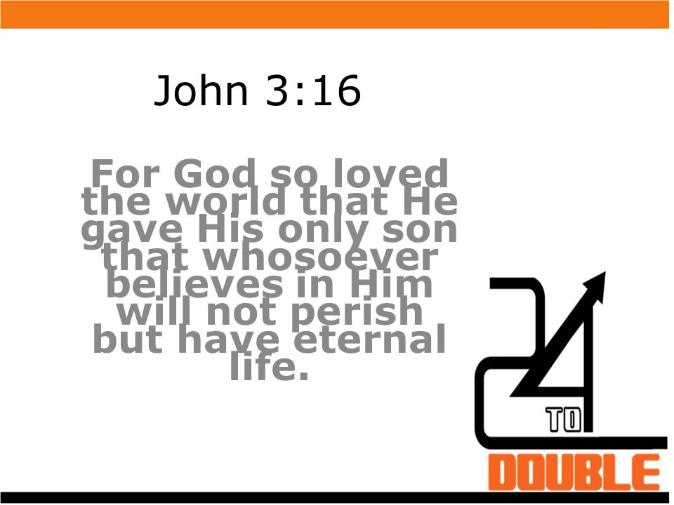 John 3:16 For God so loved the world that He gave His only son that whosoever believes in Him will not perish but have eternal life.