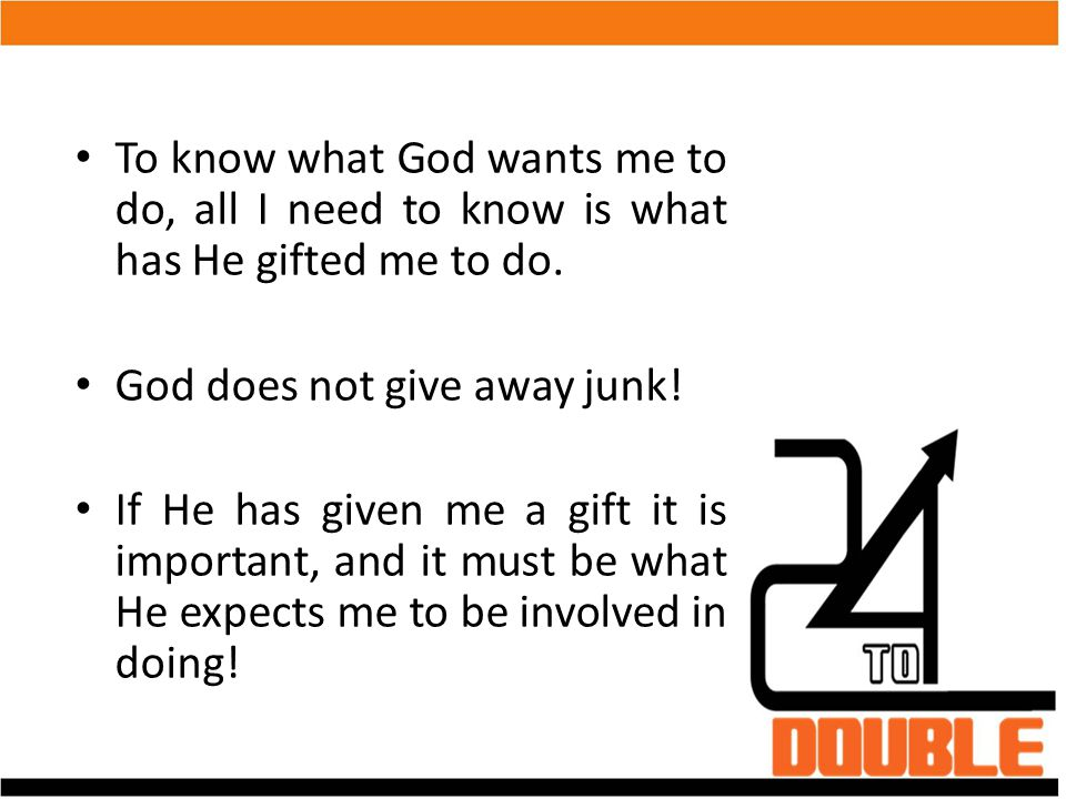 To know what God wants me to do, all I need to know is what has He gifted me to do.