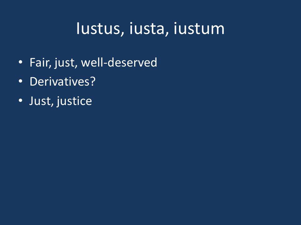 Iustus, iusta, iustum Fair, just, well-deserved Derivatives