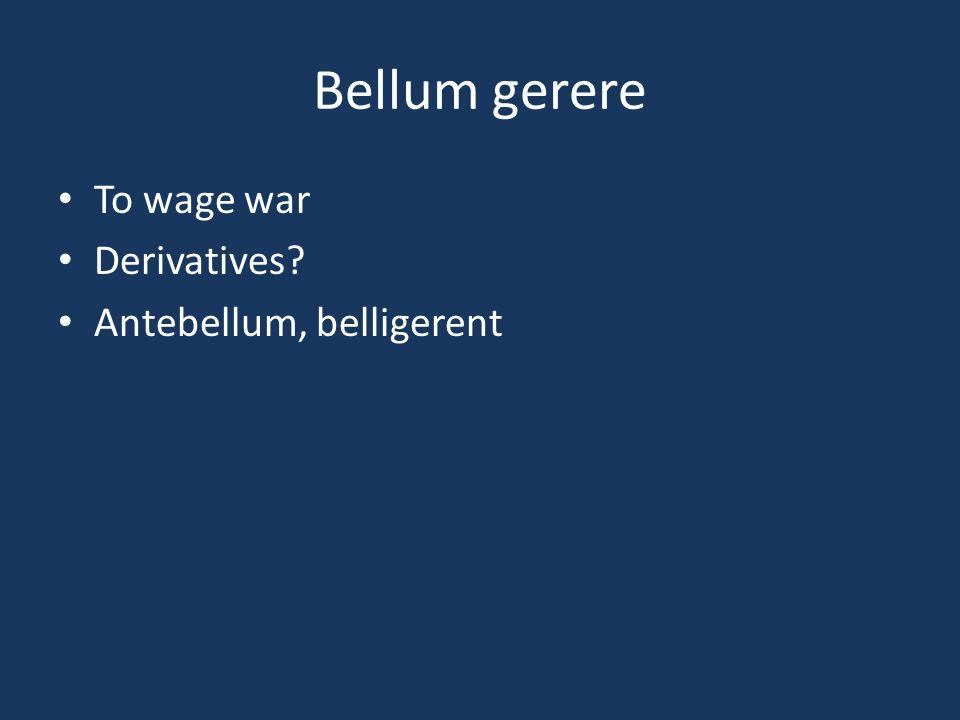 Bellum gerere To wage war Derivatives Antebellum, belligerent
