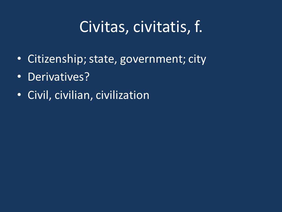 Civitas, civitatis, f. Citizenship; state, government; city