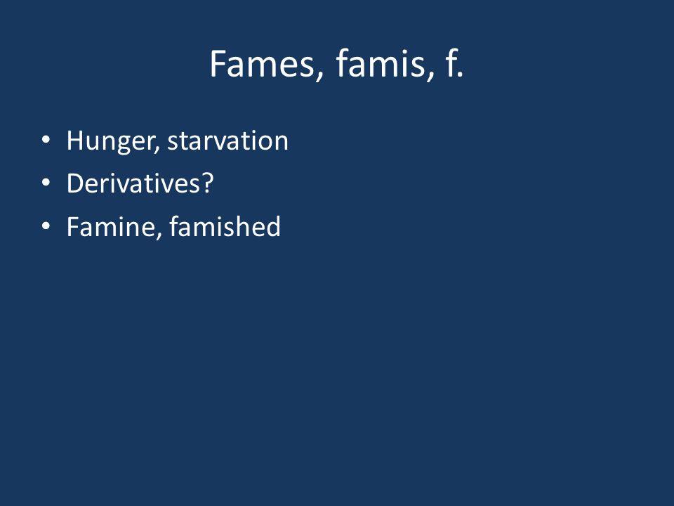 Fames, famis, f. Hunger, starvation Derivatives Famine, famished