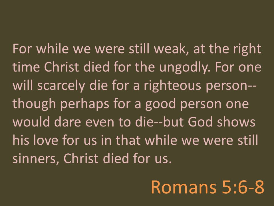 For while we were still weak, at the right time Christ died for the ungodly. For one will scarcely die for a righteous person--though perhaps for a good person one would dare even to die--but God shows his love for us in that while we were still sinners, Christ died for us.