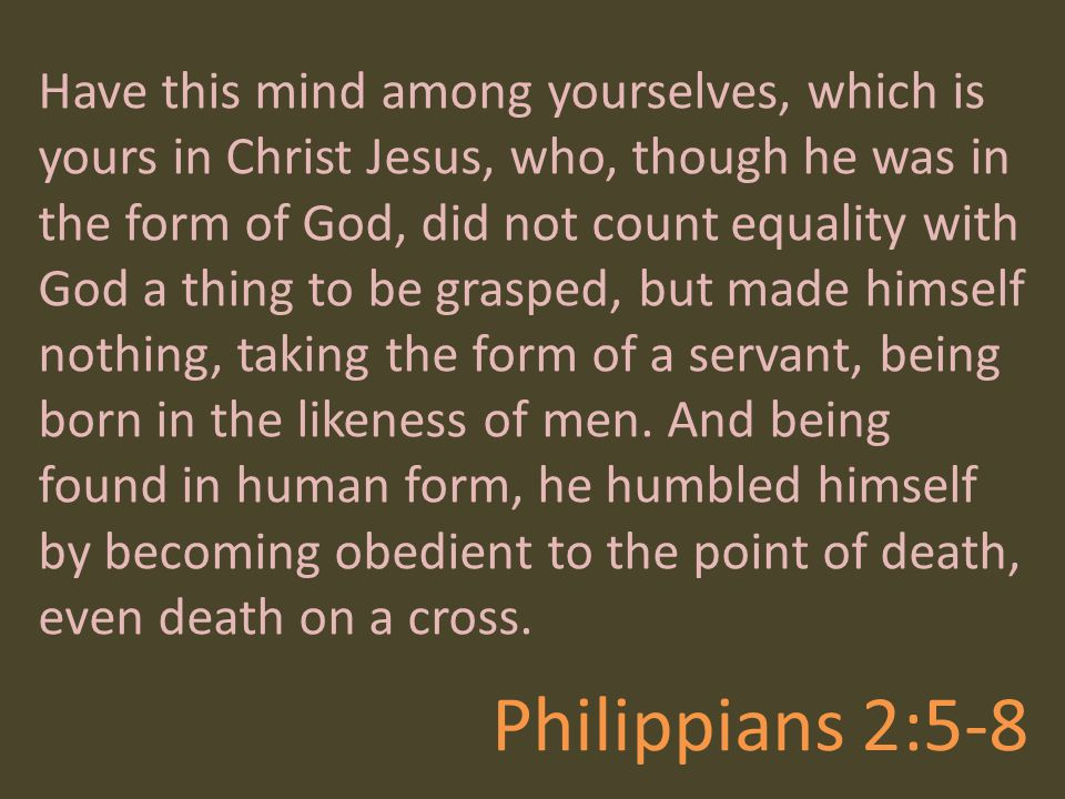 Have this mind among yourselves, which is yours in Christ Jesus, who, though he was in the form of God, did not count equality with God a thing to be grasped, but made himself nothing, taking the form of a servant, being born in the likeness of men. And being found in human form, he humbled himself by becoming obedient to the point of death, even death on a cross.