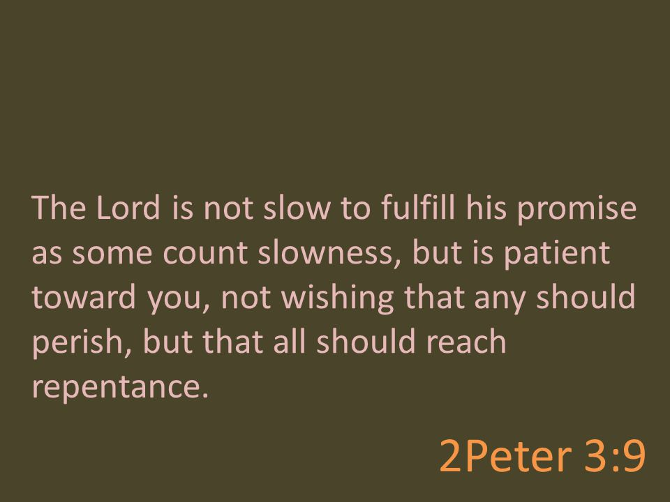 The Lord is not slow to fulfill his promise as some count slowness, but is patient toward you, not wishing that any should perish, but that all should reach repentance.