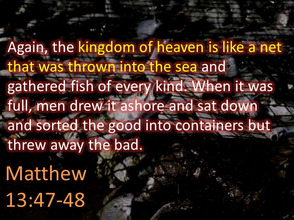 Again, the kingdom of heaven is like a net that was thrown into the sea and gathered fish of every kind. When it was full, men drew it ashore and sat down and sorted the good into containers but threw away the bad.