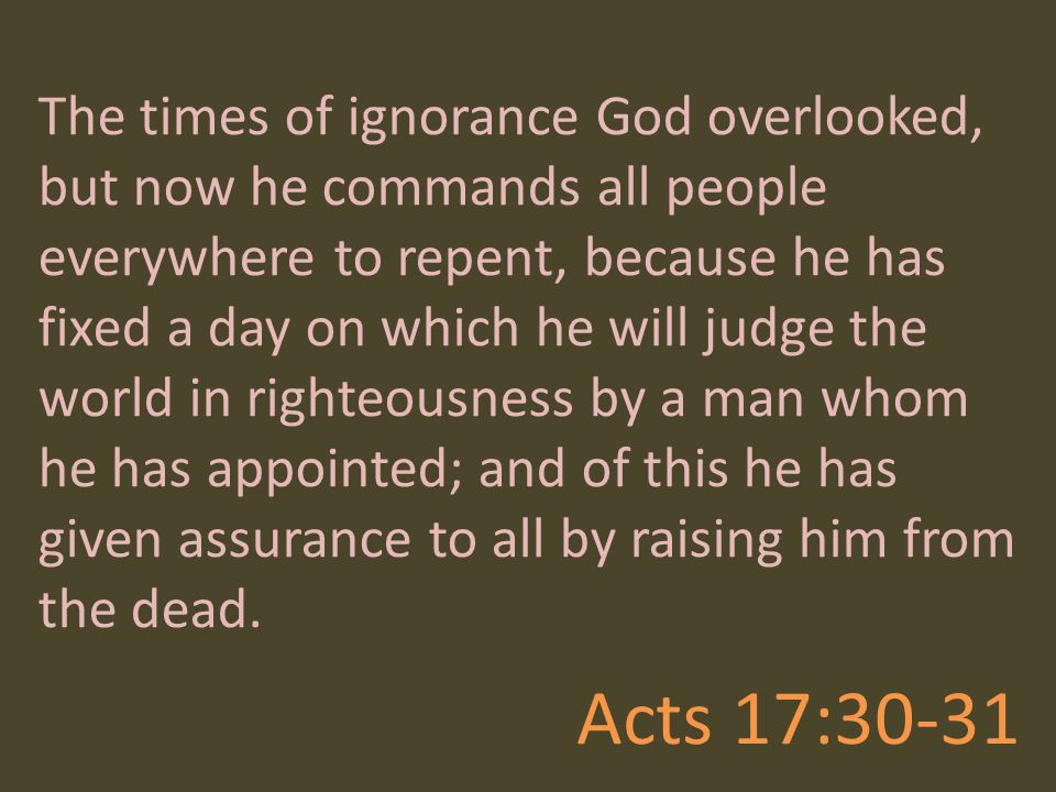 The times of ignorance God overlooked, but now he commands all people everywhere to repent, because he has fixed a day on which he will judge the world in righteousness by a man whom he has appointed; and of this he has given assurance to all by raising him from the dead.