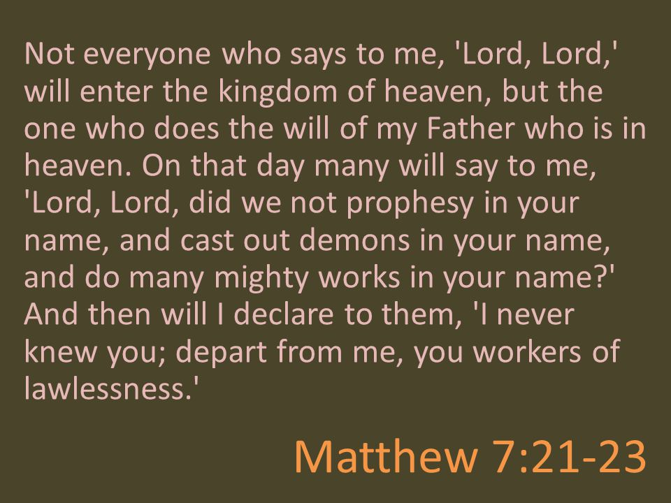 Not everyone who says to me, Lord, Lord, will enter the kingdom of heaven, but the one who does the will of my Father who is in heaven. On that day many will say to me, Lord, Lord, did we not prophesy in your name, and cast out demons in your name, and do many mighty works in your name And then will I declare to them, I never knew you; depart from me, you workers of lawlessness.