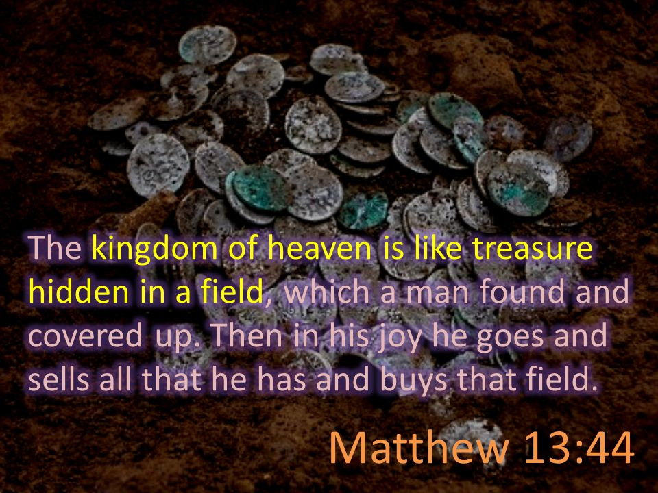 The kingdom of heaven is like treasure hidden in a field, which a man found and covered up. Then in his joy he goes and sells all that he has and buys that field.
