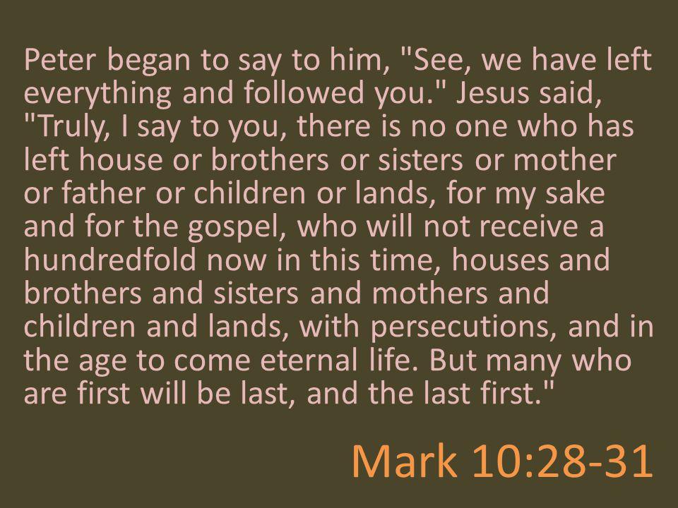 Peter began to say to him, See, we have left everything and followed you. Jesus said, Truly, I say to you, there is no one who has left house or brothers or sisters or mother or father or children or lands, for my sake and for the gospel, who will not receive a hundredfold now in this time, houses and brothers and sisters and mothers and children and lands, with persecutions, and in the age to come eternal life. But many who are first will be last, and the last first.