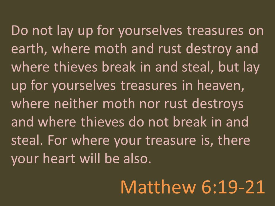 Do not lay up for yourselves treasures on earth, where moth and rust destroy and where thieves break in and steal, but lay up for yourselves treasures in heaven, where neither moth nor rust destroys and where thieves do not break in and steal. For where your treasure is, there your heart will be also.