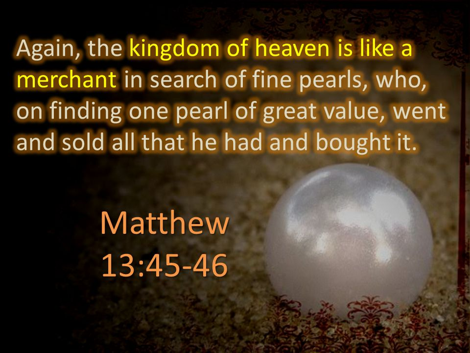 Again, the kingdom of heaven is like a merchant in search of fine pearls, who, on finding one pearl of great value, went and sold all that he had and bought it.