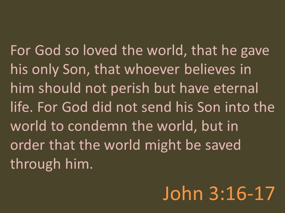 For God so loved the world, that he gave his only Son, that whoever believes in him should not perish but have eternal life. For God did not send his Son into the world to condemn the world, but in order that the world might be saved through him.