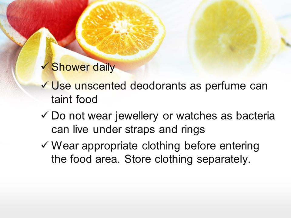 Shower daily Use unscented deodorants as perfume can taint food. Do not wear jewellery or watches as bacteria can live under straps and rings.