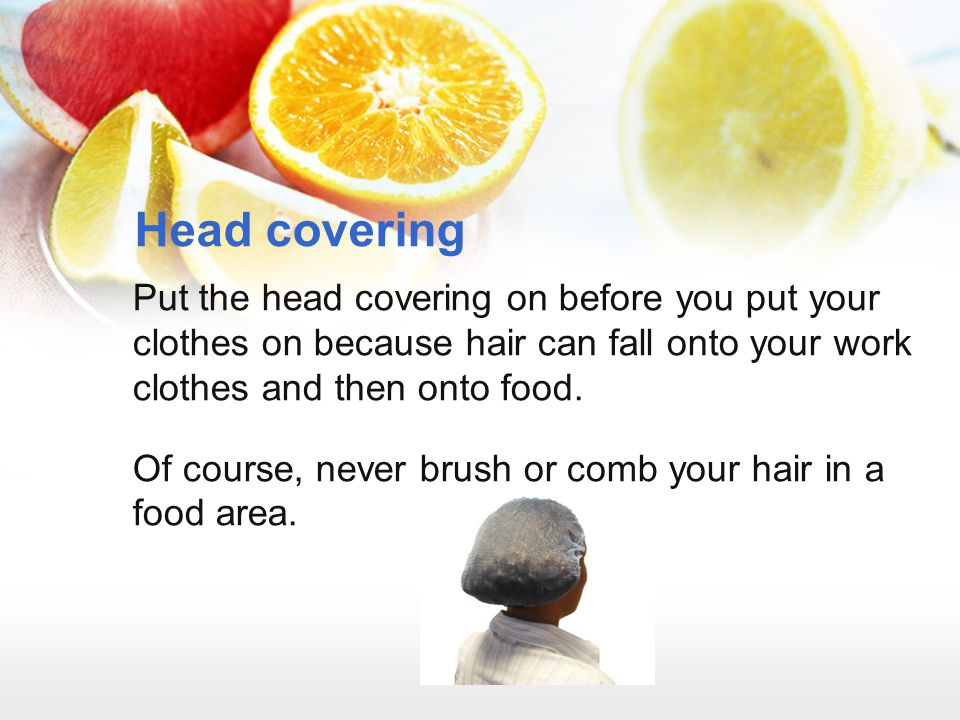 Head covering Put the head covering on before you put your clothes on because hair can fall onto your work clothes and then onto food.