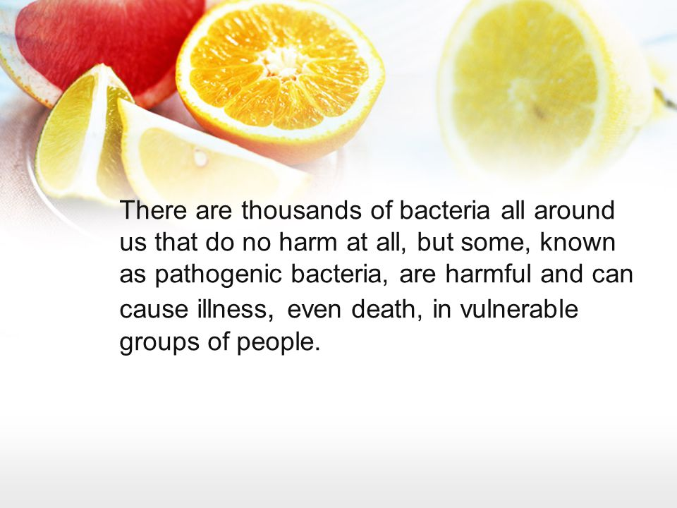 There are thousands of bacteria all around us that do no harm at all, but some, known as pathogenic bacteria, are harmful and can cause illness, even death, in vulnerable groups of people.