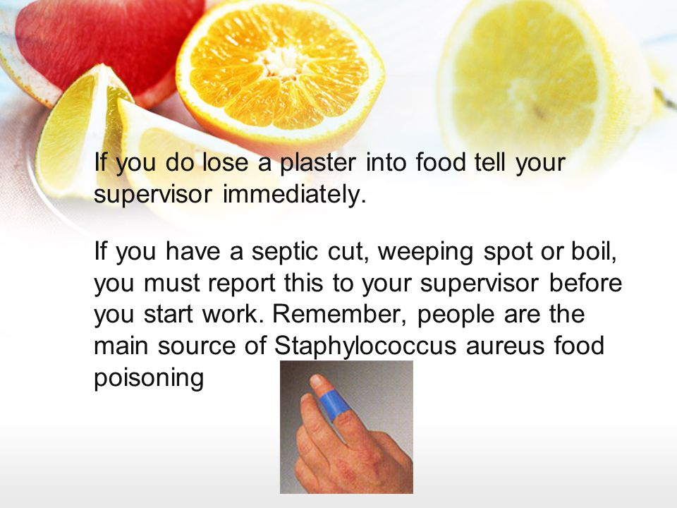 If you do lose a plaster into food tell your supervisor immediately.