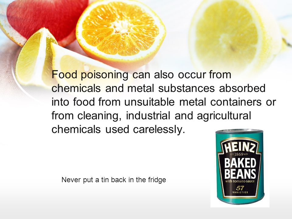 Food poisoning can also occur from chemicals and metal substances absorbed into food from unsuitable metal containers or from cleaning, industrial and agricultural chemicals used carelessly.