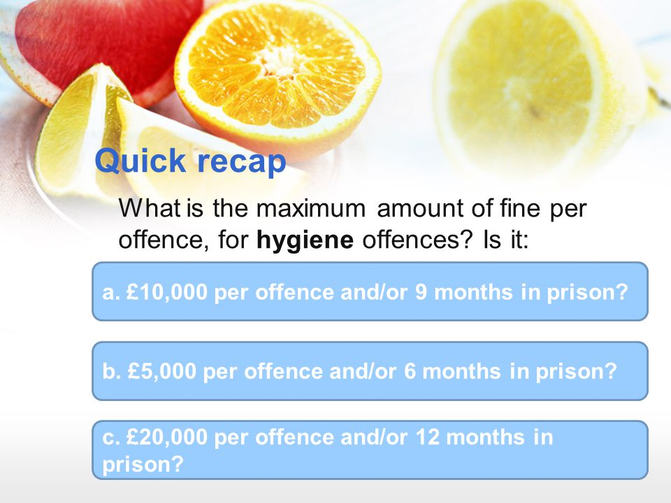Quick recap What is the maximum amount of fine per offence, for hygiene offences Is it: a. £10,000 per offence and/or 9 months in prison