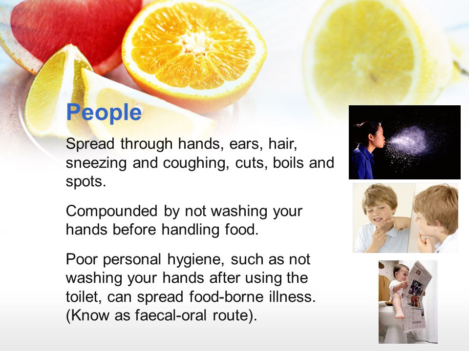 People Spread through hands, ears, hair, sneezing and coughing, cuts, boils and spots. Compounded by not washing your hands before handling food.
