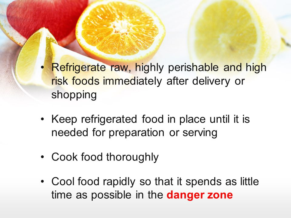 Refrigerate raw, highly perishable and high risk foods immediately after delivery or shopping