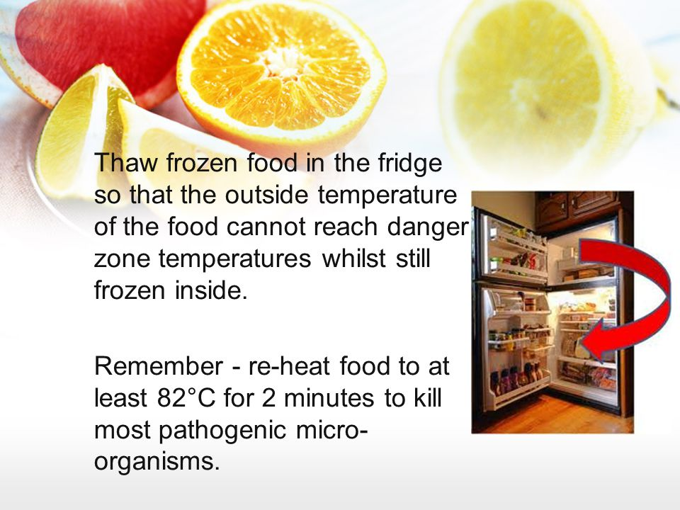 Thaw frozen food in the fridge so that the outside temperature of the food cannot reach danger zone temperatures whilst still frozen inside.