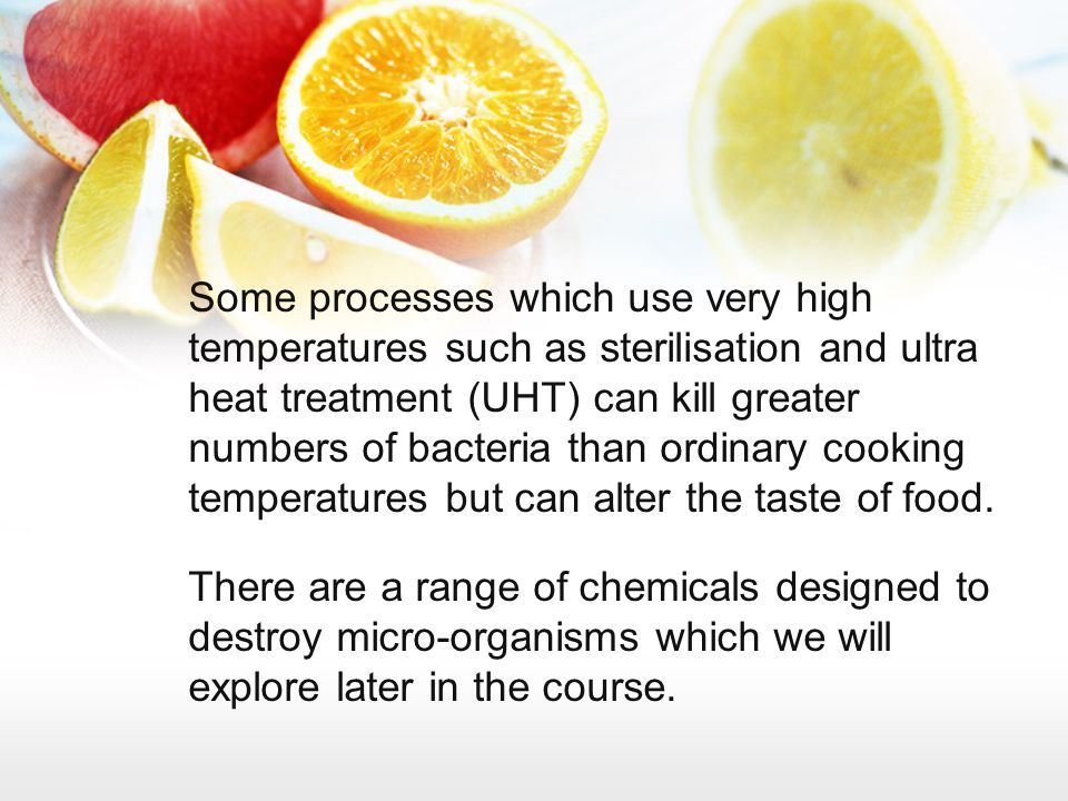 Some processes which use very high temperatures such as sterilisation and ultra heat treatment (UHT) can kill greater numbers of bacteria than ordinary cooking temperatures but can alter the taste of food.