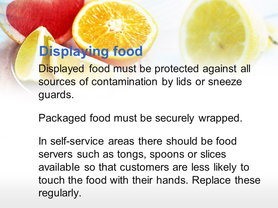 Displaying food Displayed food must be protected against all sources of contamination by lids or sneeze guards.