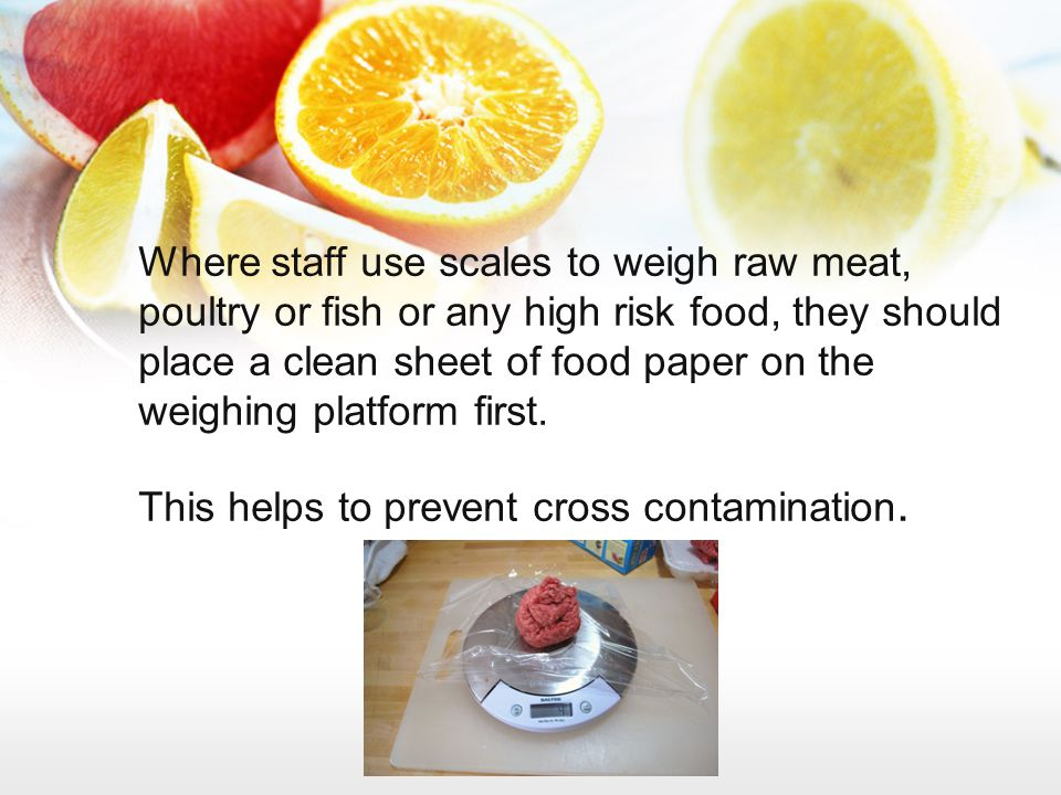 Where staff use scales to weigh raw meat, poultry or fish or any high risk food, they should place a clean sheet of food paper on the weighing platform first.