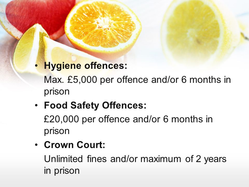 Hygiene offences: Max. £5,000 per offence and/or 6 months in prison. Food Safety Offences: £20,000 per offence and/or 6 months in prison.