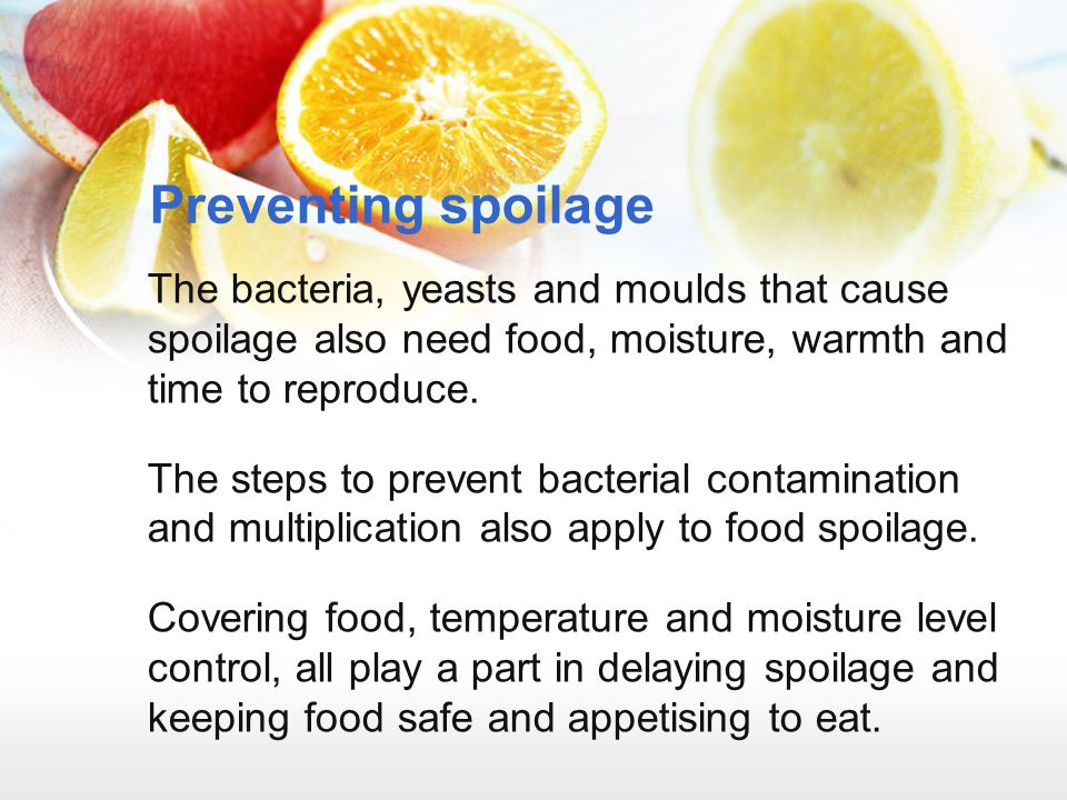 Preventing spoilage The bacteria, yeasts and moulds that cause spoilage also need food, moisture, warmth and time to reproduce.