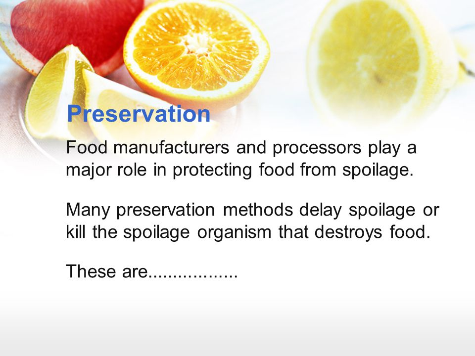 Preservation Food manufacturers and processors play a major role in protecting food from spoilage.
