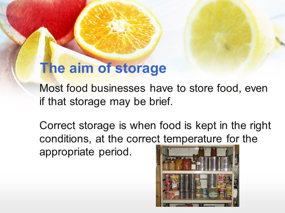 The aim of storage Most food businesses have to store food, even if that storage may be brief.
