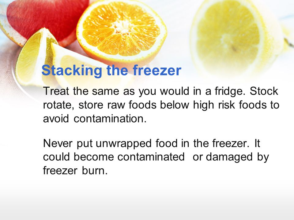 Stacking the freezer Treat the same as you would in a fridge. Stock rotate, store raw foods below high risk foods to avoid contamination.