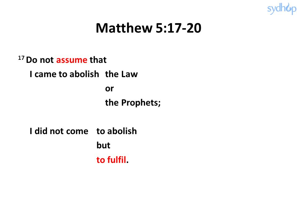 Matthew 5:17-20 17 Do not assume that I came to abolish the Law or the Prophets; I did not come to abolish but to fulfil.