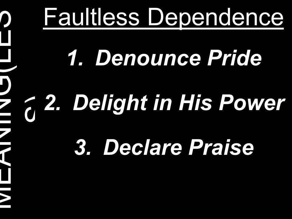 MEANING(LESS) Faultless Dependence Denounce Pride Delight in His Power