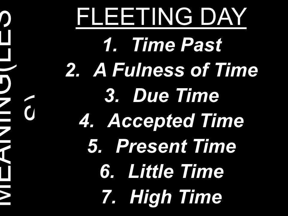 MEANING(LESS) FLEETING DAY Time Past A Fulness of Time Due Time