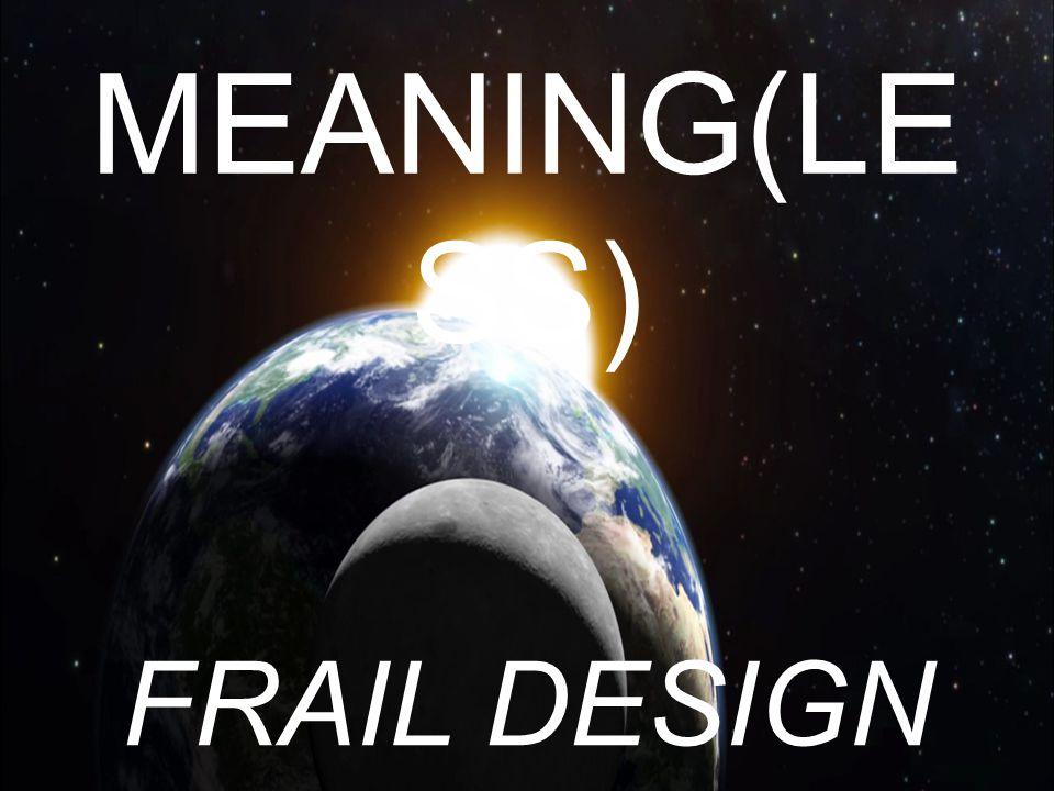 MEANING(LESS) FRAIL DESIGN
